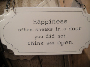 Happiness always sneaks in a door you did not think was open ...