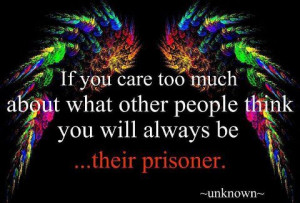 If you care too much about what other people think you will always be ...