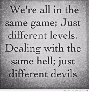 We're all in the same game just different levels dealing with the same ...