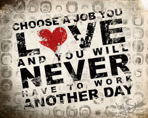 Find a job that you love and you'll never work a day in your life ...