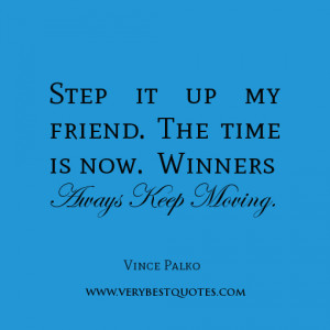 winner quotes, Step it up my friend. The time is now. Winners always ...