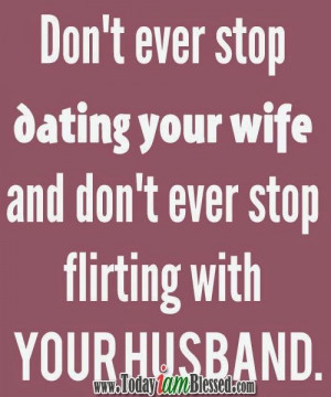Don't ever stop dating your wife. Don't ever stop flirting with your ...