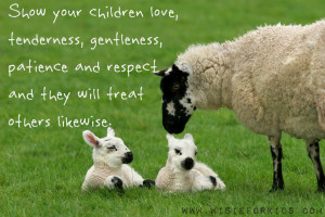 Show your children love,tenderness,patience and they will treat others ...