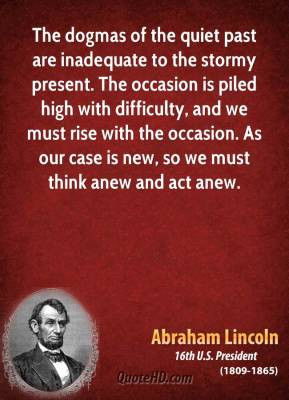 The dogmas of the quiet past are inadequate to the stormy present. The ...
