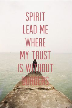 ... without borders let me walk upon the waters wherever you would call me