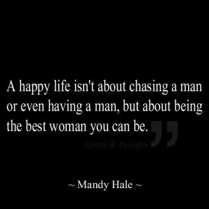 happy life isn't about chasing a man or even having a man, but about ...
