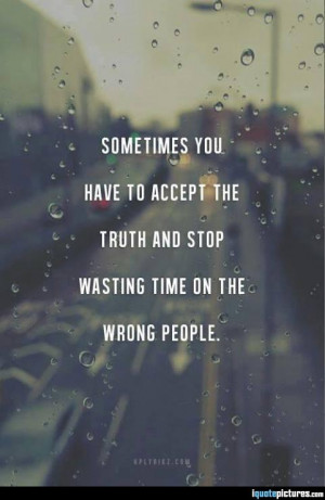 Sometimes you have to accept the truth and stop wasting time on the ...