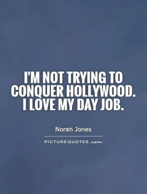 im-not-trying-to-conquer-hollywood-i-love-my-day-job-quote-1.jpg