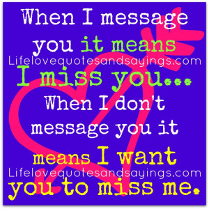 ... When I Don't Message You It Means I Want You To Miss Me ~ Love Quote