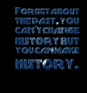 ... about the past, you can't change history but you can make history