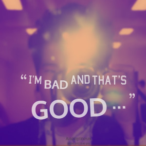Quotes Picture: i'm bad and that's good