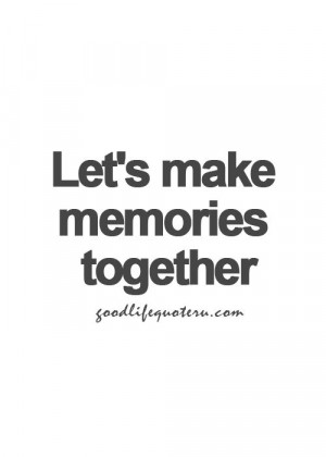 ... Quotes, Relationship Quotes, Let'S Make Memories Quote, Love Quotes