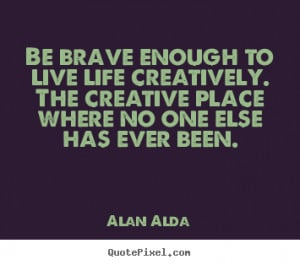 All Great Quotes to Live By - Life is Great Quotes - Be brave enough ...