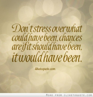Don't stress over what could have been, chances are if it should have ...