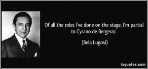 ... ve done on the stage, I'm partial to Cyrano de Bergerac. - Bela Lugosi
