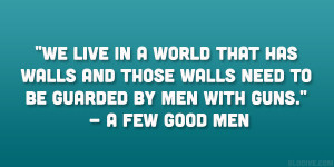 """... those walls need to be guarded by men with guns."""" – A Few Good Men"""