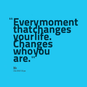 Quotes Picture: every moment that changes your life changes who you ...