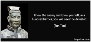 ... know yourself; in a hundred battles, you will never be defeated. - Sun