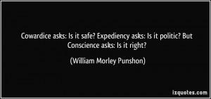 Cowardice asks: Is it safe? Expediency asks: Is it politic? But ...