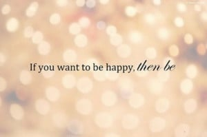 If you want to be happy then be