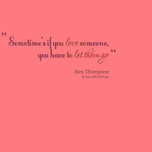 Quotes Picture: sometime's if you love someone, you have to let them ...
