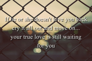 If He Or she Doesn't Love You Back cry it all out and move on.. your ...