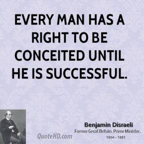 ... - Every man has a right to be conceited until he is successful