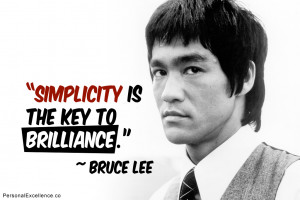 "... Quote: ""Simplicity is the key to brilliance."" ~ Bruce Lee"