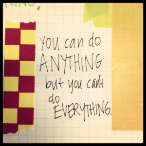 that quote — You can do ANYTHING, but you can't do EVERYTHING