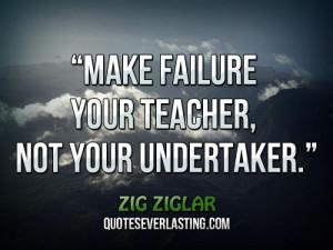 Make failure your teacher, not your undertaker.