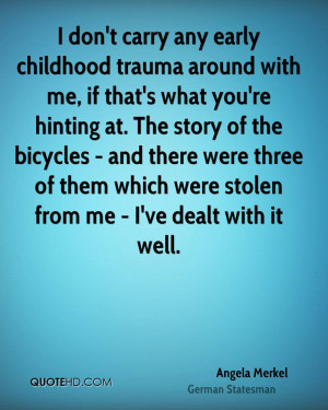 don't carry any early childhood trauma around with me, if that's ...