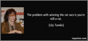 The problem with winning the rat race is you're still a rat. - Lily ...