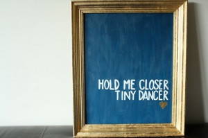 Hold me closer, tiny dancer Count the headlights on the highway Lay me ...