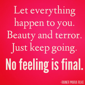 Let everything happen to you. Beauty and terror. Just keep going. No ...