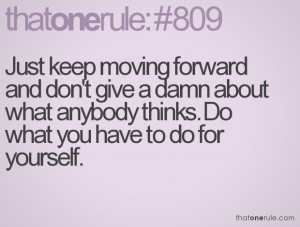 Just keep moving forward and don't give a damn about what anybody ...