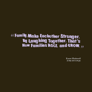 Quotes Picture: family make eachother stronger by laughing together ...