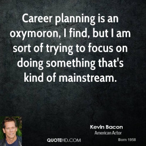 Career planning is an oxymoron, I find, but I am sort of trying to ...