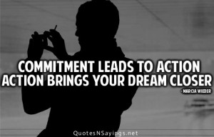 Commitment leads to action action brings your dream closer.