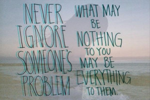 Never ignore someone problem what may be nothing to you may be ...