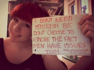 don't need feminism because I don't choose to ignore the fact men ...