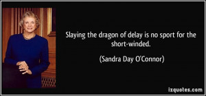 Slaying the dragon of delay is no sport for the short-winded. - Sandra ...
