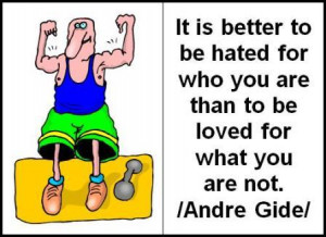 It is better to be hated for who you are than to be loved for what you ...