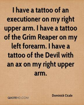 ... Grim Reaper on my left forearm. I have a tattoo of the Devil with an