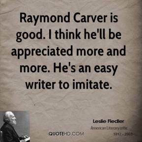 Raymond Carver is good. I think he'll be appreciated more and more. He ...
