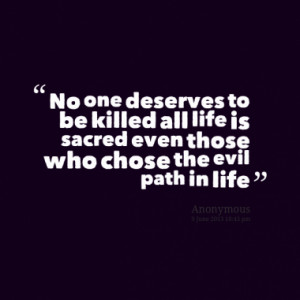 No one deserves to be killed all life is sacred even those who chose ...