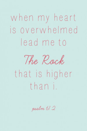 When my heart is overwhelmed lead me to The Rock that is higher than I ...