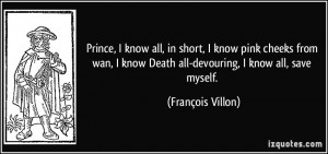 ... know Death all-devouring, I know all, save myself. - François Villon