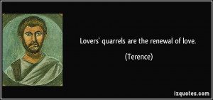 Lovers' quarrels are the renewal of love. - Terence