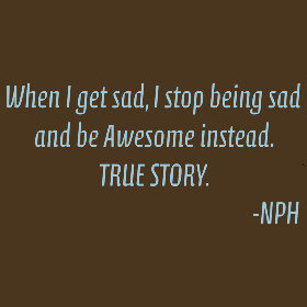 When I am sad, I stop being sad and be Awesome instead. True Story ...