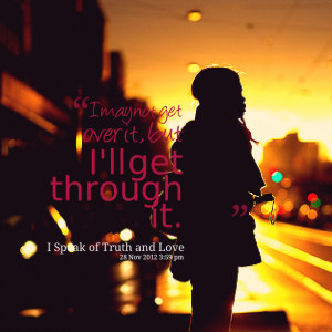 Quotes Picture: i may not get over it, but i'll get through it